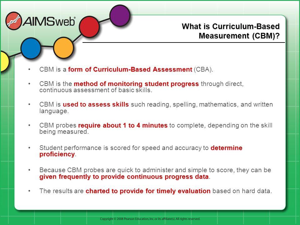 What is Curriculum-Based Measurement (CBM)? formof Curriculum-Based AssessmentCBM is a form of Curriculum-Based Assessment (CBA). method of monitoring