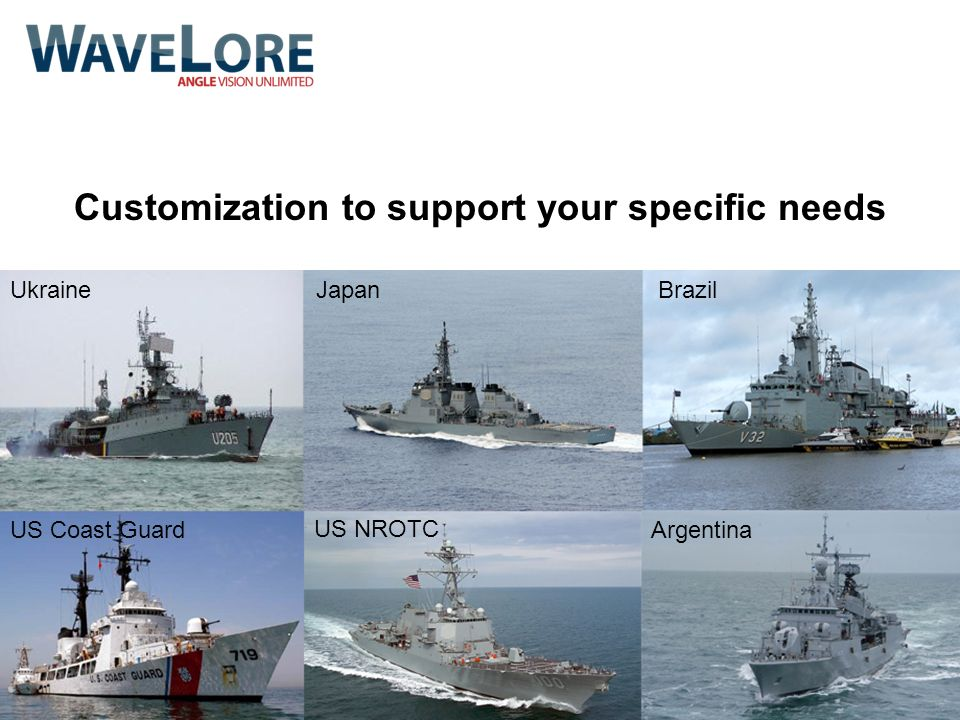Customization to support your specific needs UkraineJapanBrazil US Coast Guard US NROTC Argentina