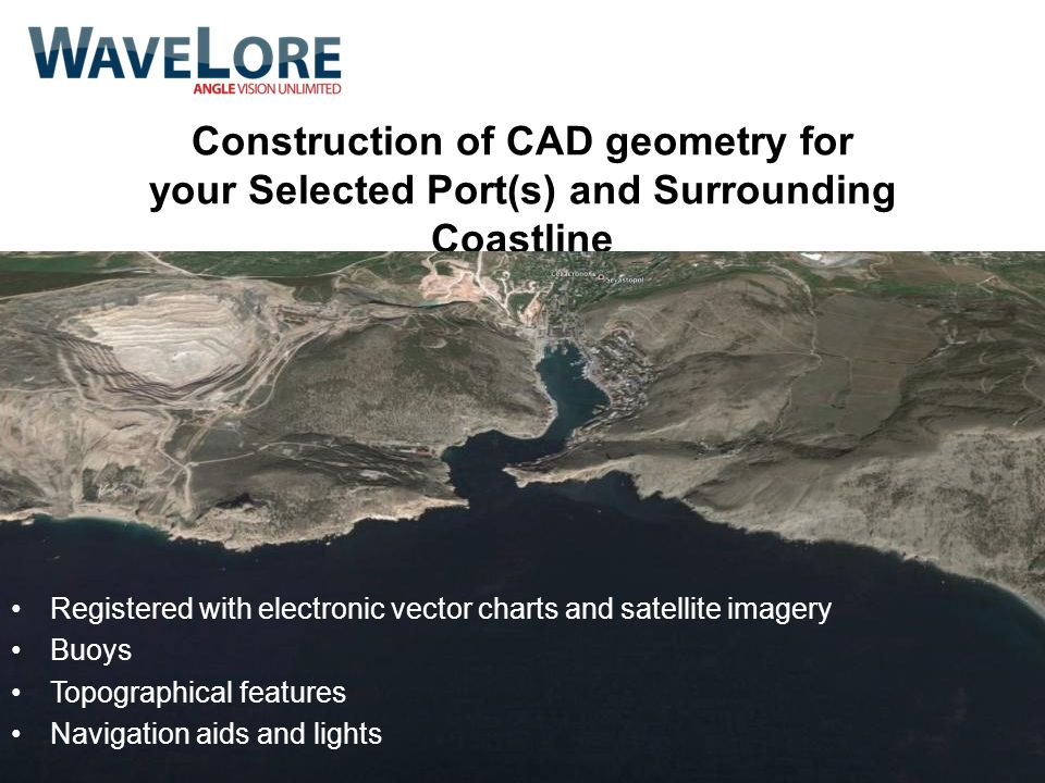 Construction of CAD geometry for your Selected Port(s) and Surrounding Coastline Registered with electronic vector charts and satellite imagery Buoys