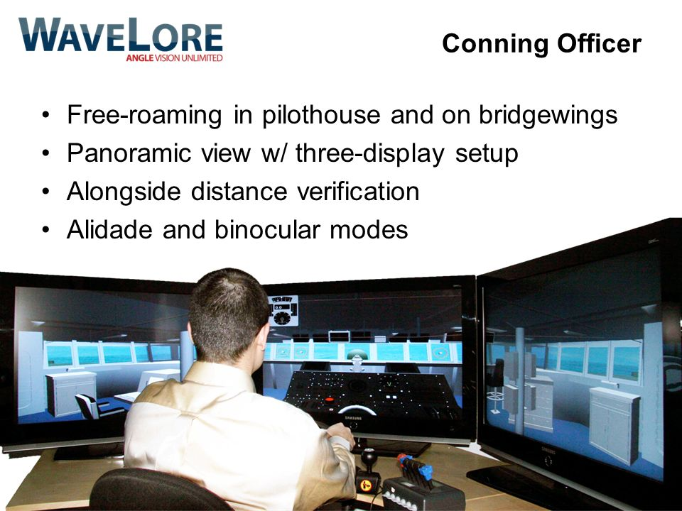 Conning Officer Free-roaming in pilothouse and on bridgewings Panoramic view w/ three-display setup Alongside distance verification Alidade and binocu