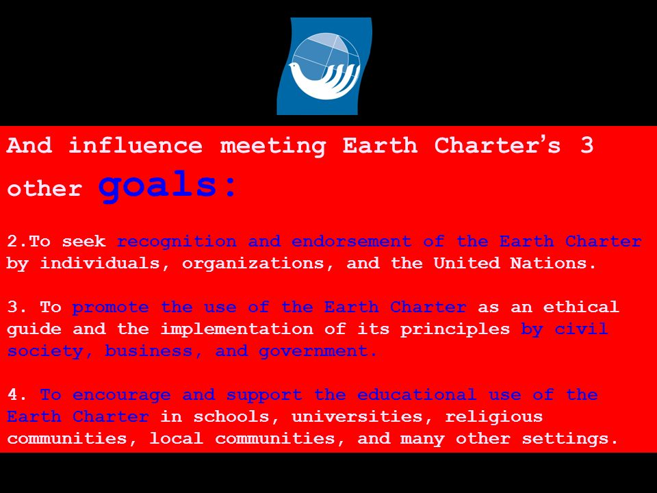 And influence meeting Earth Charter s 3 other goals: 2.To seek recognition and endorsement of the Earth Charter by individuals, organizations, and the United Nations.