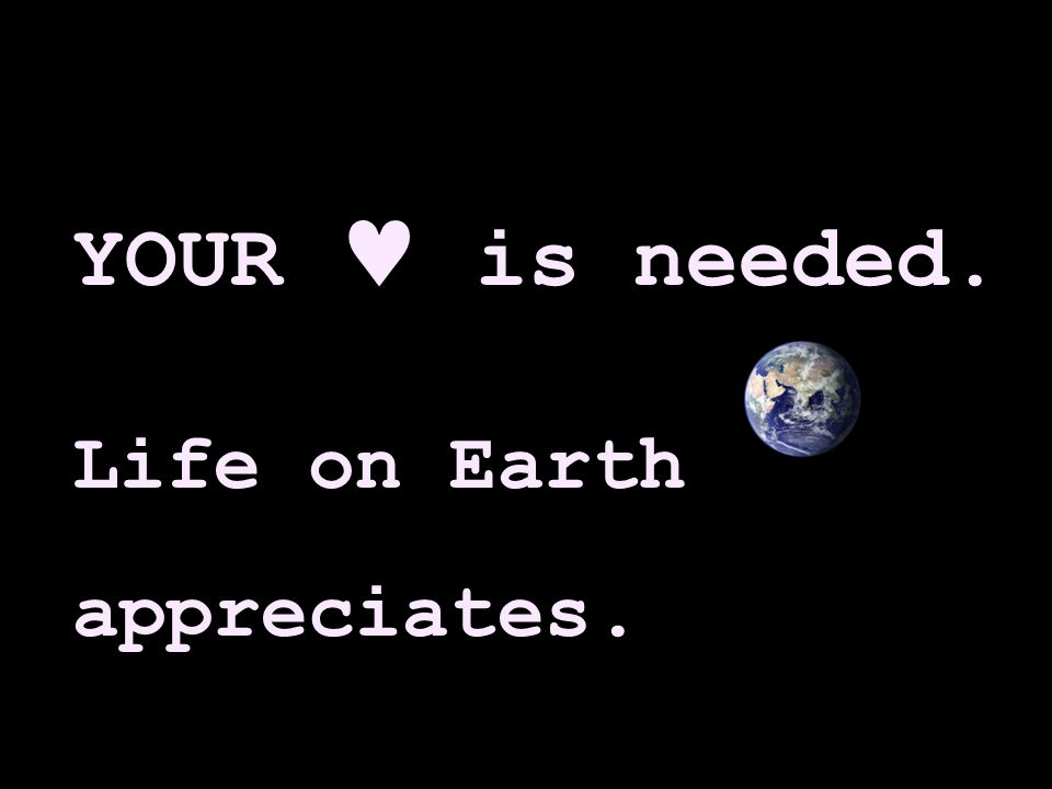 YOUR is needed. Life on Earth appreciates.