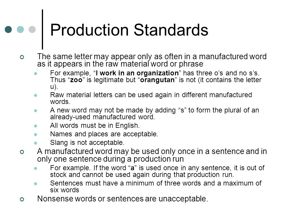 Production Standards The same letter may appear only as often in a manufactured word as it appears in the raw material word or phrase For example, I work in an organization has three os and no ss.