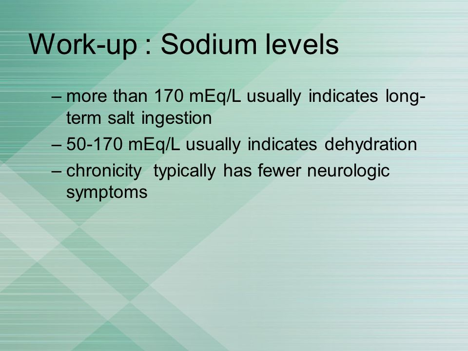 Work-up : Sodium levels –more than 170 mEq/L usually indicates long- term salt ingestion –50-170 mEq/L usually indicates dehydration –chronicity typic