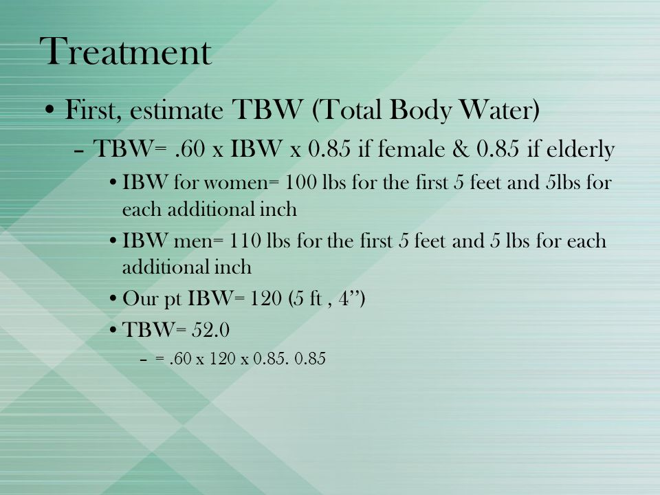 Treatment First, estimate TBW (Total Body Water) –TBW=.60 x IBW x 0.85 if female & 0.85 if elderly IBW for women= 100 lbs for the first 5 feet and 5lb