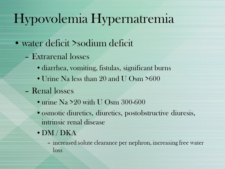 Hypovolemia Hypernatremia water deficit >sodium deficit –Extrarenal losses diarrhea, vomiting, fistulas, significant burns Urine Na less than 20 and U