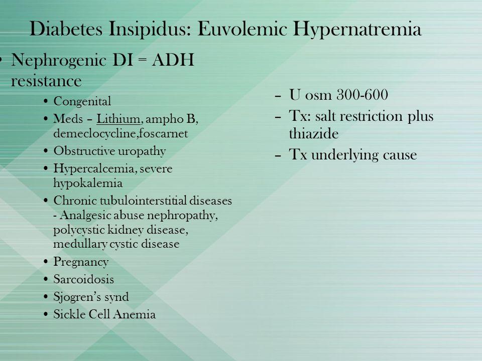 Diabetes Insipidus: Euvolemic Hypernatremia Nephrogenic DI = ADH resistance Congenital Meds – Lithium, ampho B, demeclocycline,foscarnet Obstructive u
