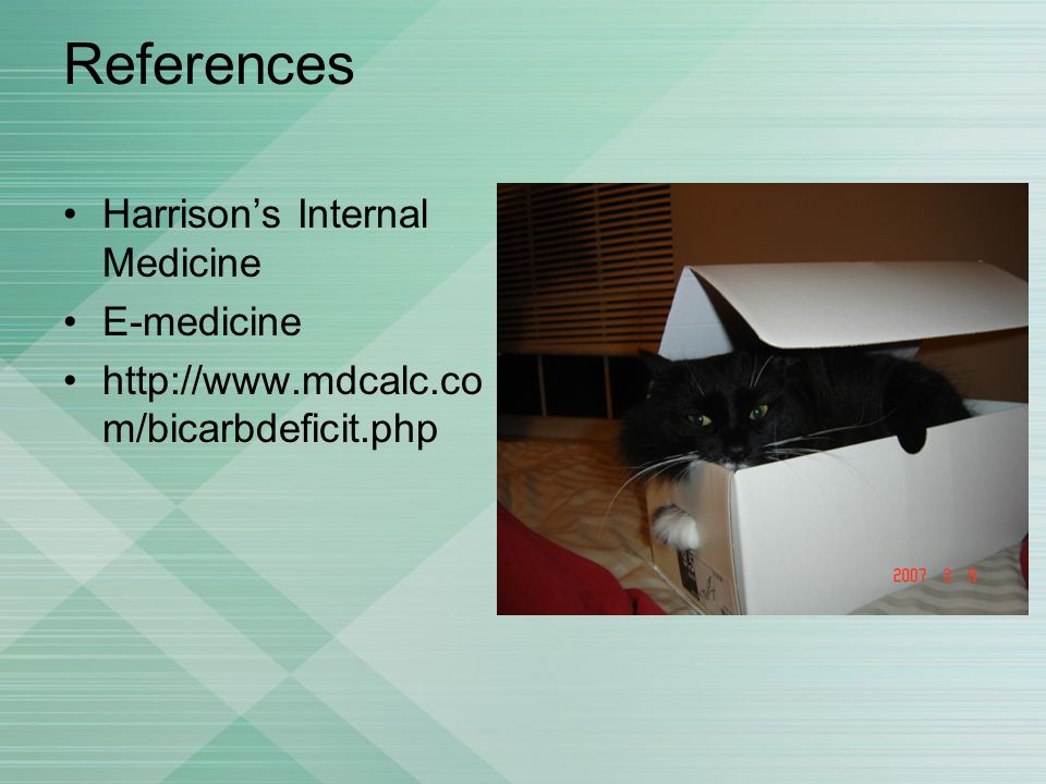 References Harrisons Internal Medicine E-medicine http://www.mdcalc.co m/bicarbdeficit.php
