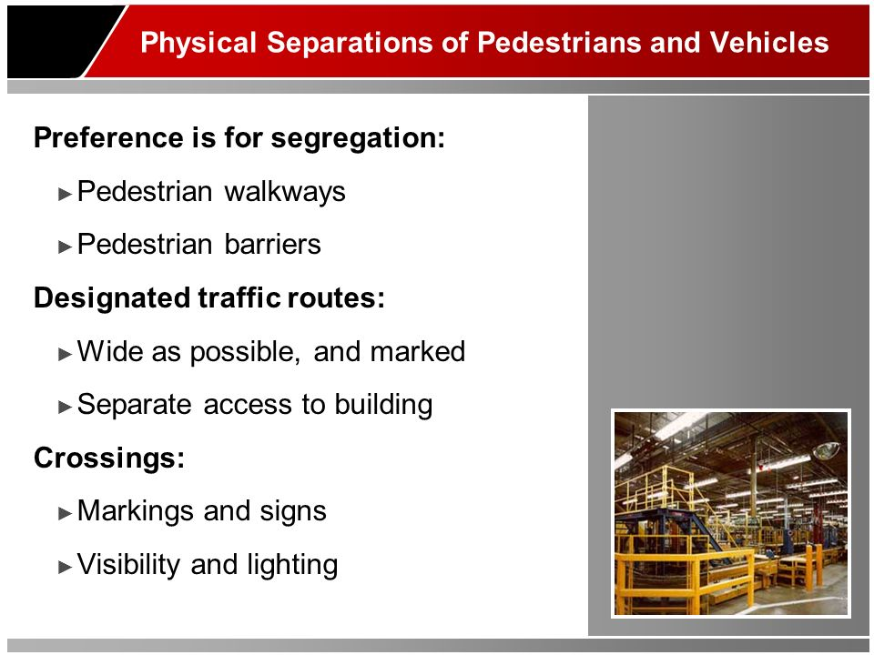 Physical Separations of Pedestrians and Vehicles Preference is for segregation: Pedestrian walkways Pedestrian barriers Designated traffic routes: Wide as possible, and marked Separate access to building Crossings: Markings and signs Visibility and lighting