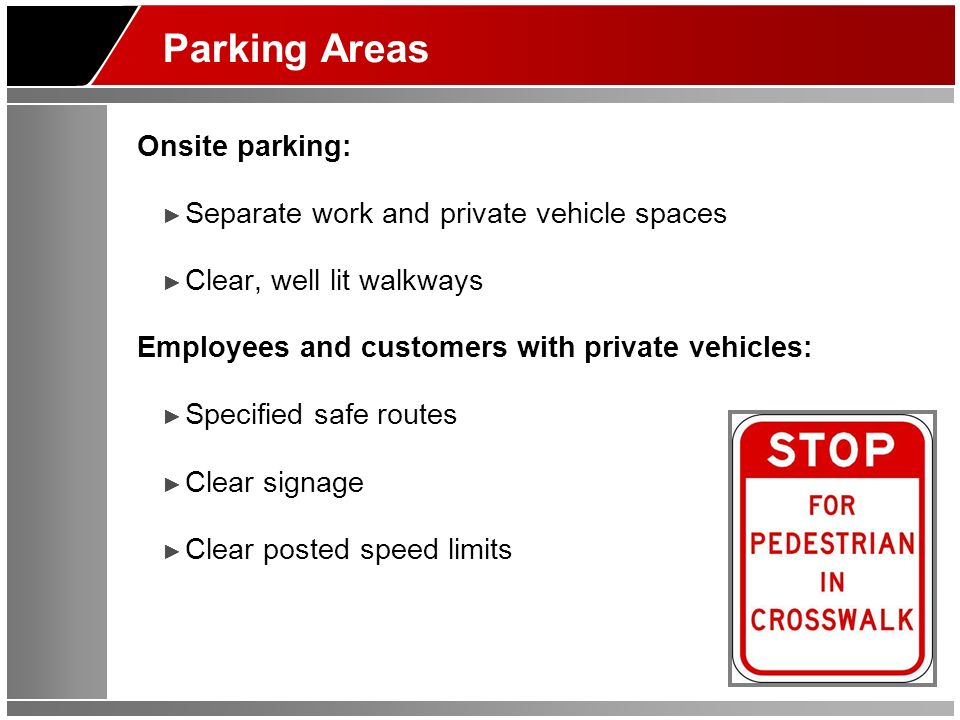 Parking Areas Onsite parking: Separate work and private vehicle spaces Clear, well lit walkways Employees and customers with private vehicles: Specified safe routes Clear signage Clear posted speed limits