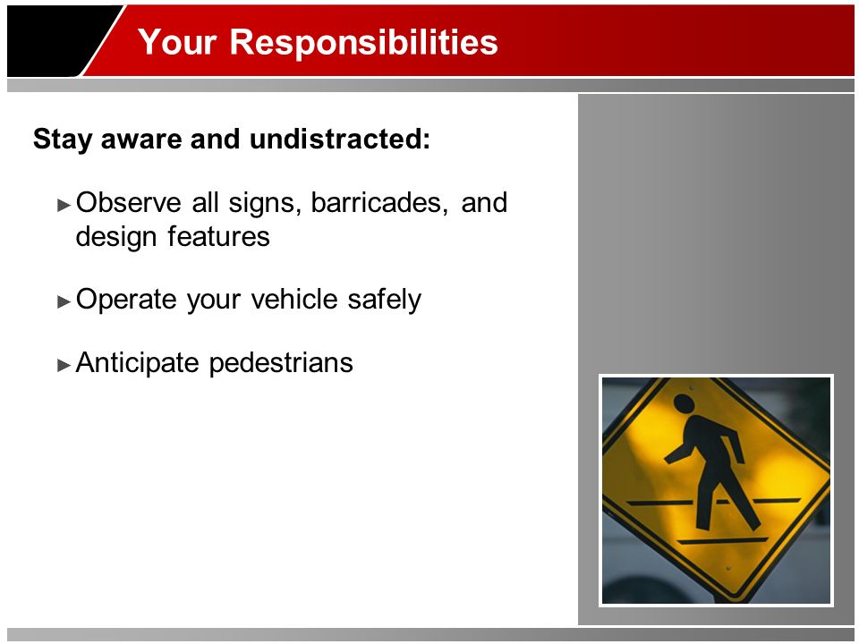 Your Responsibilities Stay aware and undistracted: Observe all signs, barricades, and design features Operate your vehicle safely Anticipate pedestrians