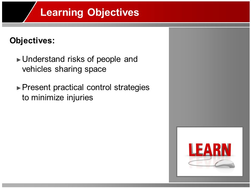 Learning Objectives Objectives: Understand risks of people and vehicles sharing space Present practical control strategies to minimize injuries