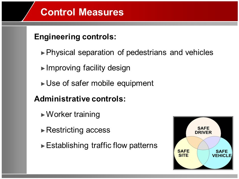 Control Measures Engineering controls: Physical separation of pedestrians and vehicles Improving facility design Use of safer mobile equipment Administrative controls: Worker training Restricting access Establishing traffic flow patterns