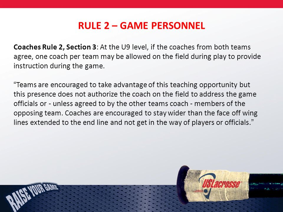 RULE 2 – GAME PERSONNEL Coaches Rule 2, Section 3: At the U9 level, if the coaches from both teams agree, one coach per team may be allowed on the field during play to provide instruction during the game.