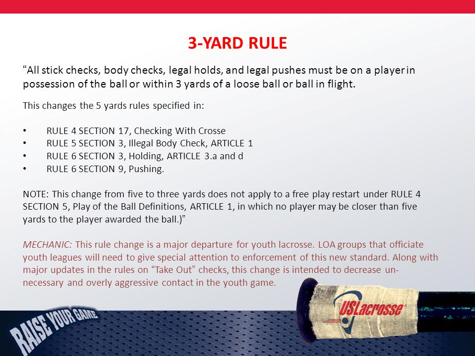 3-YARD RULE All stick checks, body checks, legal holds, and legal pushes must be on a player in possession of the ball or within 3 yards of a loose ball or ball in flight.