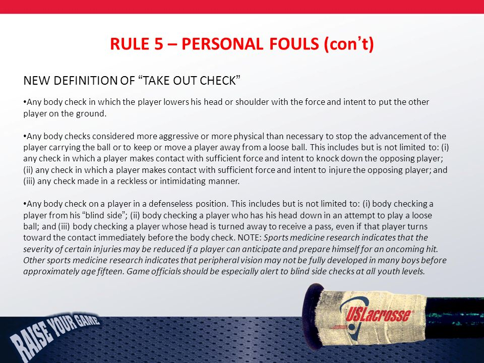 RULE 5 – PERSONAL FOULS (cont) NEW DEFINITION OF TAKE OUT CHECK Any body check in which the player lowers his head or shoulder with the force and intent to put the other player on the ground.