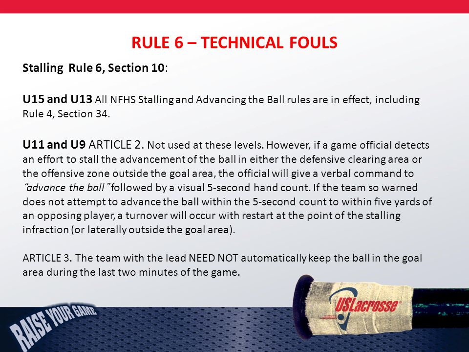 RULE 6 – TECHNICAL FOULS Stalling Rule 6, Section 10: U15 and U13 All NFHS Stalling and Advancing the Ball rules are in effect, including Rule 4, Section 34.