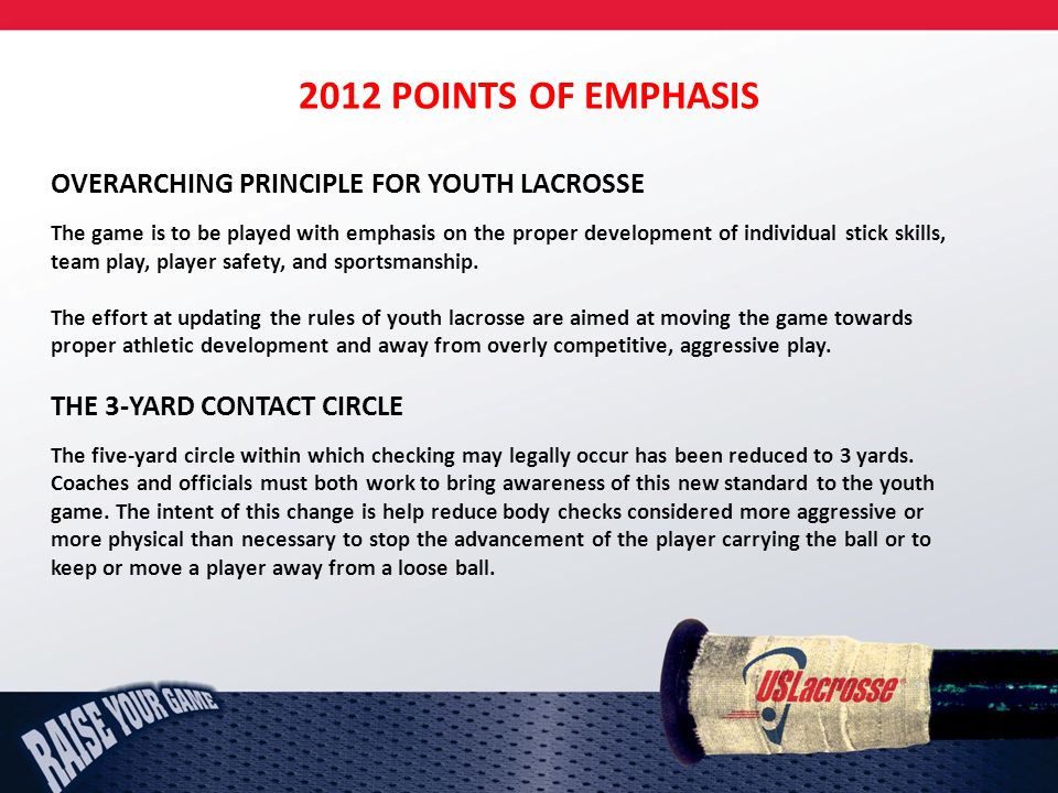 2012 POINTS OF EMPHASIS OVERARCHING PRINCIPLE FOR YOUTH LACROSSE The game is to be played with emphasis on the proper development of individual stick skills, team play, player safety, and sportsmanship.