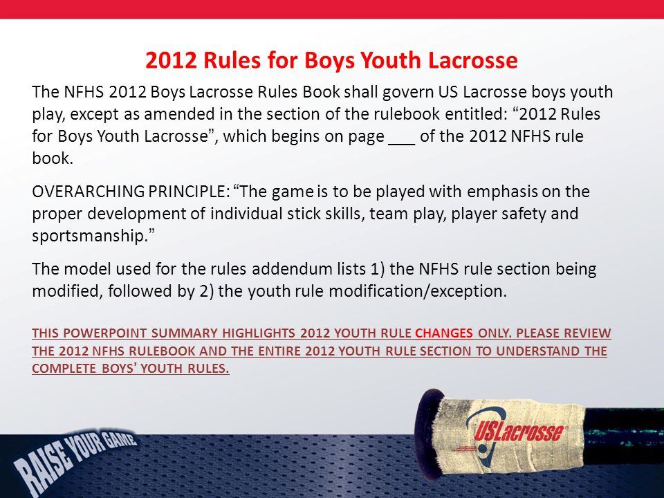 2012 Rules for Boys Youth Lacrosse The NFHS 2012 Boys Lacrosse Rules Book shall govern US Lacrosse boys youth play, except as amended in the section of the rulebook entitled: 2012 Rules for Boys Youth Lacrosse, which begins on page ___ of the 2012 NFHS rule book.