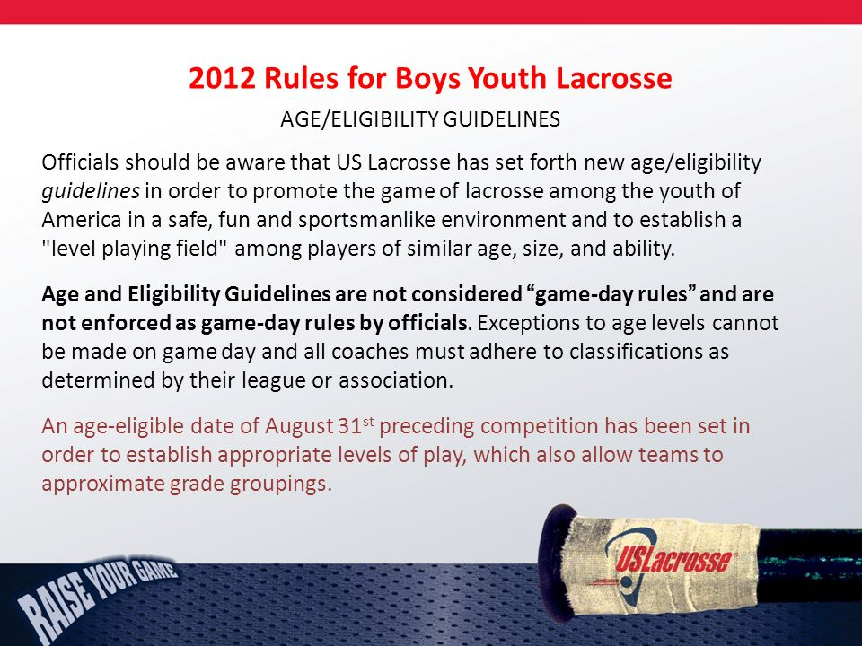 2012 Rules for Boys Youth Lacrosse AGE/ELIGIBILITY GUIDELINES Officials should be aware that US Lacrosse has set forth new age/eligibility guidelines in order to promote the game of lacrosse among the youth of America in a safe, fun and sportsmanlike environment and to establish a level playing field among players of similar age, size, and ability.