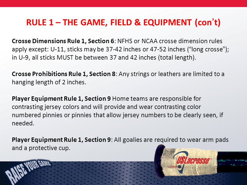 RULE 1 – THE GAME, FIELD & EQUIPMENT (cont) Crosse Dimensions Rule 1, Section 6: NFHS or NCAA crosse dimension rules apply except: U-11, sticks may be 37-42 inches or 47-52 inches (long crosse); in U-9, all sticks MUST be between 37 and 42 inches (total length).