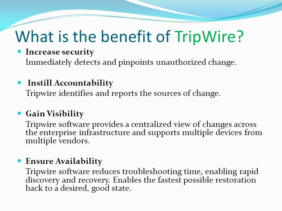 What is the benefit of TripWire? Increase security Immediately detects and pinpoints unauthorized change. Instill Accountability Tripwire identifies a