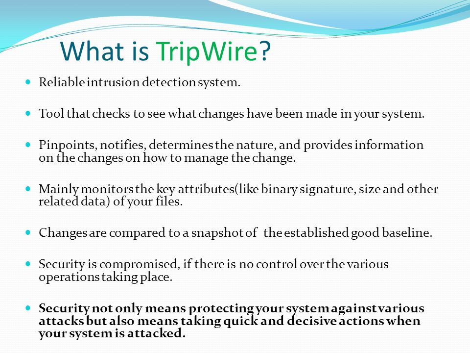What is TripWire? Reliable intrusion detection system. Tool that checks to see what changes have been made in your system. Pinpoints, notifies, determ