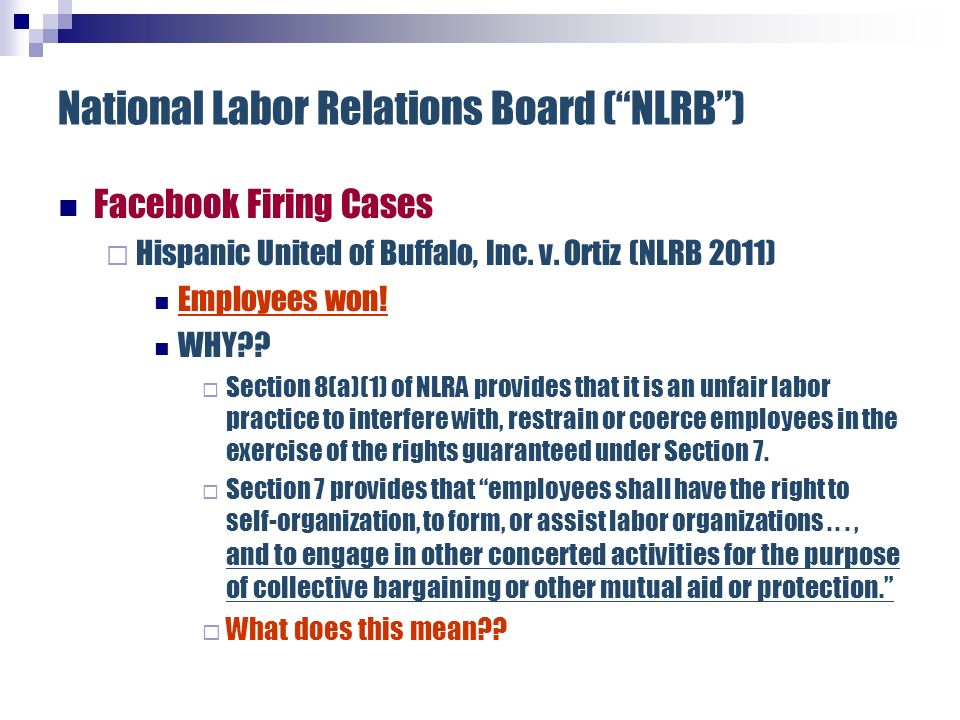 National Labor Relations Board (NLRB) Facebook Firing Cases Hispanic United of Buffalo, Inc. v. Ortiz (NLRB 2011) Employees won! WHY?? Section 8(a)(1)