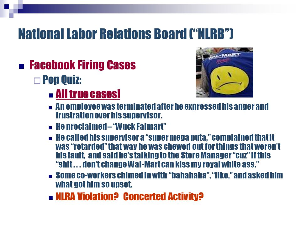 National Labor Relations Board (NLRB) Facebook Firing Cases Pop Quiz: All true cases! An employee was terminated after he expressed his anger and frus