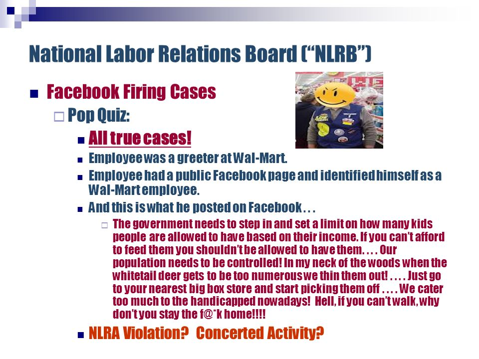 National Labor Relations Board (NLRB) Facebook Firing Cases Pop Quiz: All true cases! Employee was a greeter at Wal-Mart. Employee had a public Facebo