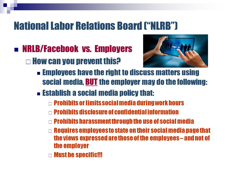 National Labor Relations Board (NLRB) NRLB/Facebook vs. Employers How can you prevent this? Employees have the right to discuss matters using social m