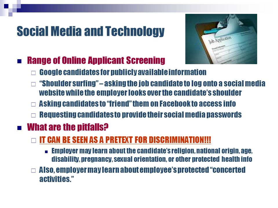 Social Media and Technology Range of Online Applicant Screening Google candidates for publicly available information Shoulder surfing – asking the job
