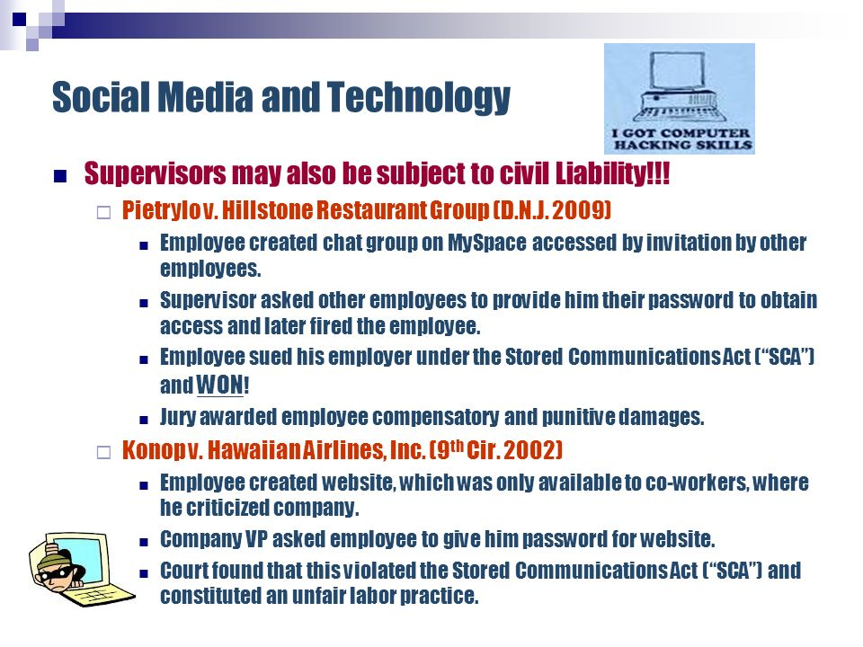 Social Media and Technology Supervisors may also be subject to civil Liability!!! Pietrylo v. Hillstone Restaurant Group (D.N.J. 2009) Employee create