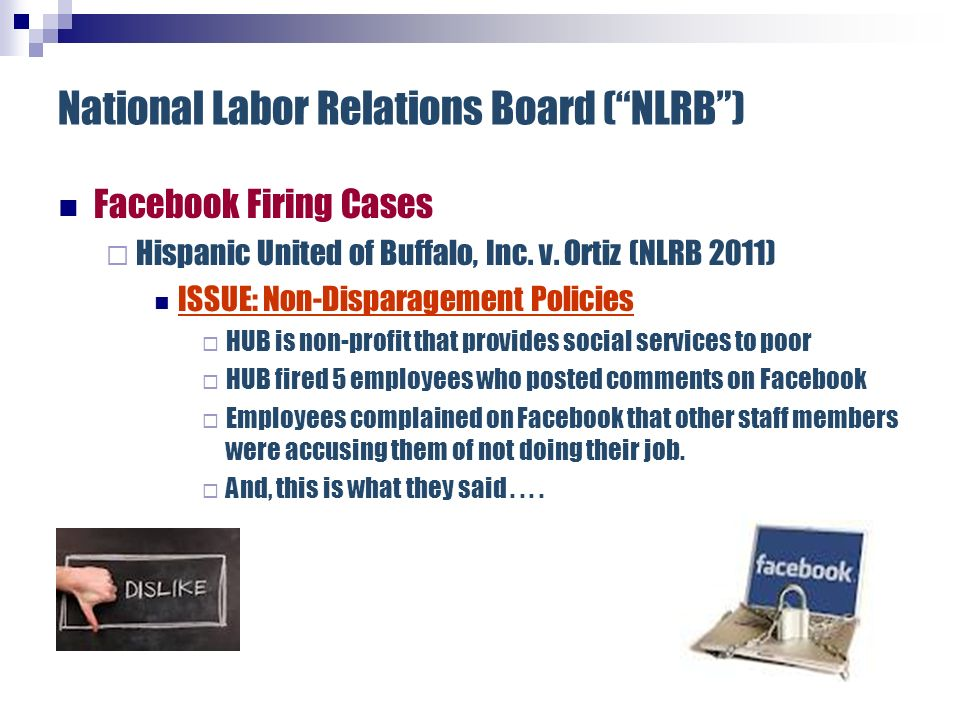 National Labor Relations Board (NLRB) Facebook Firing Cases Hispanic United of Buffalo, Inc. v. Ortiz (NLRB 2011) ISSUE: Non-Disparagement Policies HU