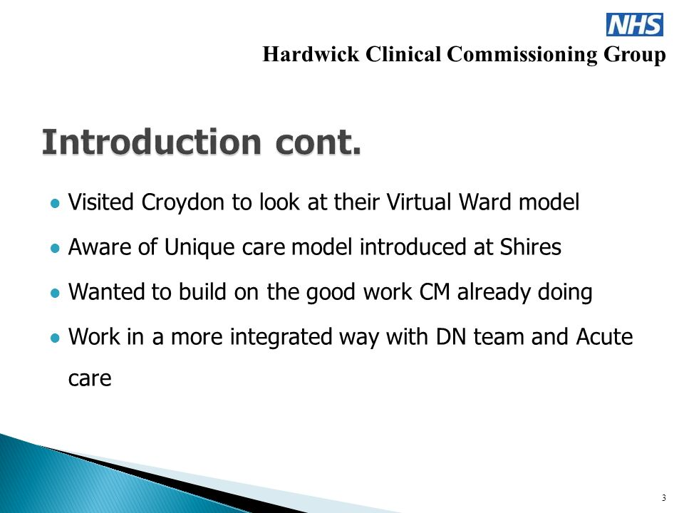Visited Croydon to look at their Virtual Ward model Aware of Unique care model introduced at Shires Wanted to build on the good work CM already doing Work in a more integrated way with DN team and Acute care Hardwick Clinical Commissioning Group 3