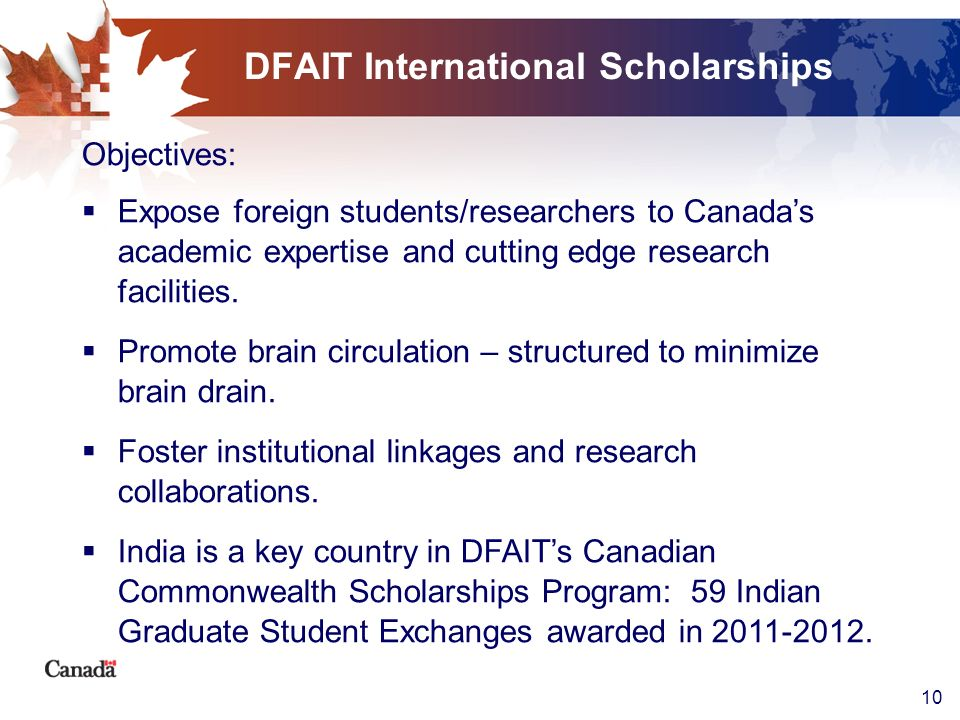 10 DFAIT International Scholarships Objectives: Expose foreign students/researchers to Canadas academic expertise and cutting edge research facilities