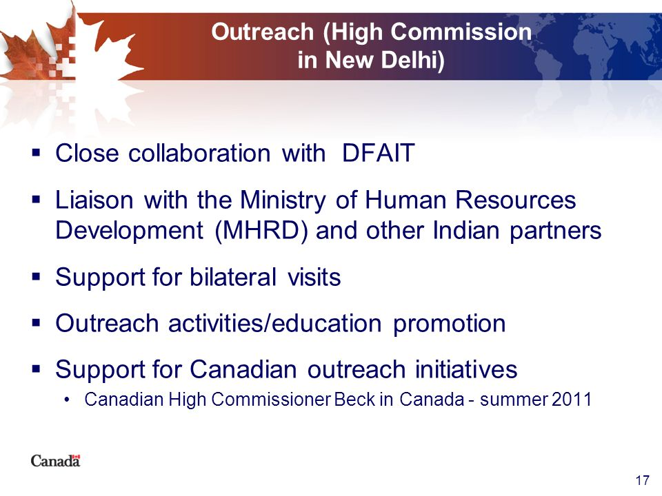 17 Outreach (High Commission in New Delhi) Close collaboration with DFAIT Liaison with the Ministry of Human Resources Development (MHRD) and other In
