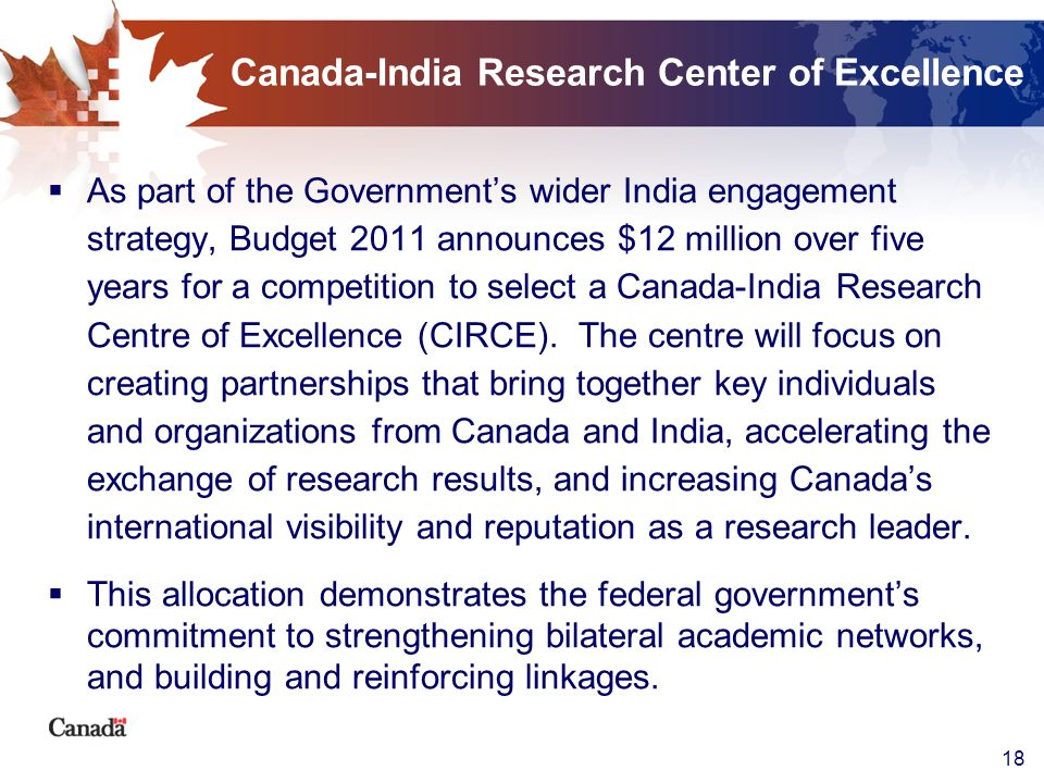 18 Canada-India Research Center of Excellence As part of the Governments wider India engagement strategy, Budget 2011 announces $12 million over five