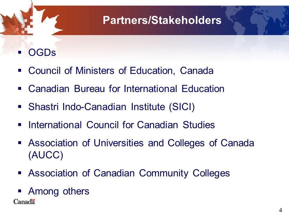 4 Partners/Stakeholders OGDs Council of Ministers of Education, Canada Canadian Bureau for International Education Shastri Indo-Canadian Institute (SI