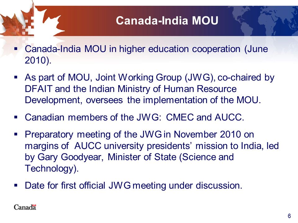 6 Canada-India MOU Canada-India MOU in higher education cooperation (June 2010). As part of MOU, Joint Working Group (JWG), co-chaired by DFAIT and th