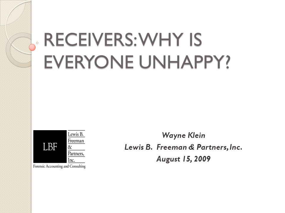 RECEIVERS: WHY IS EVERYONE UNHAPPY? Wayne Klein Lewis B. Freeman & Partners, Inc. August 15, 2009