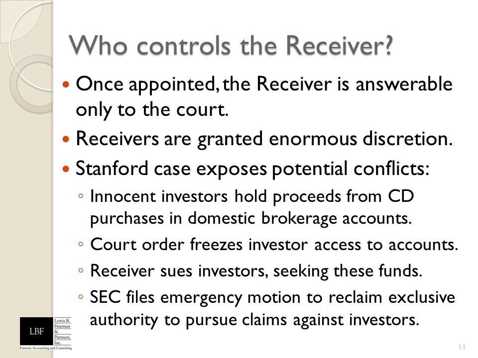 Who controls the Receiver? Once appointed, the Receiver is answerable only to the court. Receivers are granted enormous discretion. Stanford case expo