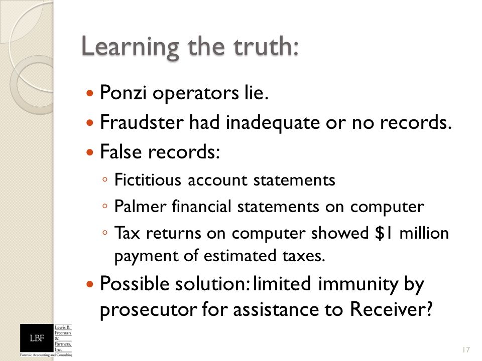 Learning the truth: Ponzi operators lie. Fraudster had inadequate or no records. False records: Fictitious account statements Palmer financial stateme