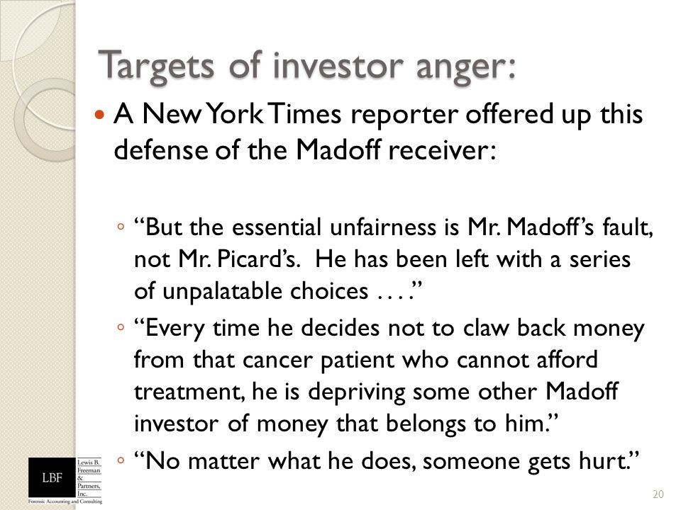 Targets of investor anger: A New York Times reporter offered up this defense of the Madoff receiver: But the essential unfairness is Mr. Madoffs fault