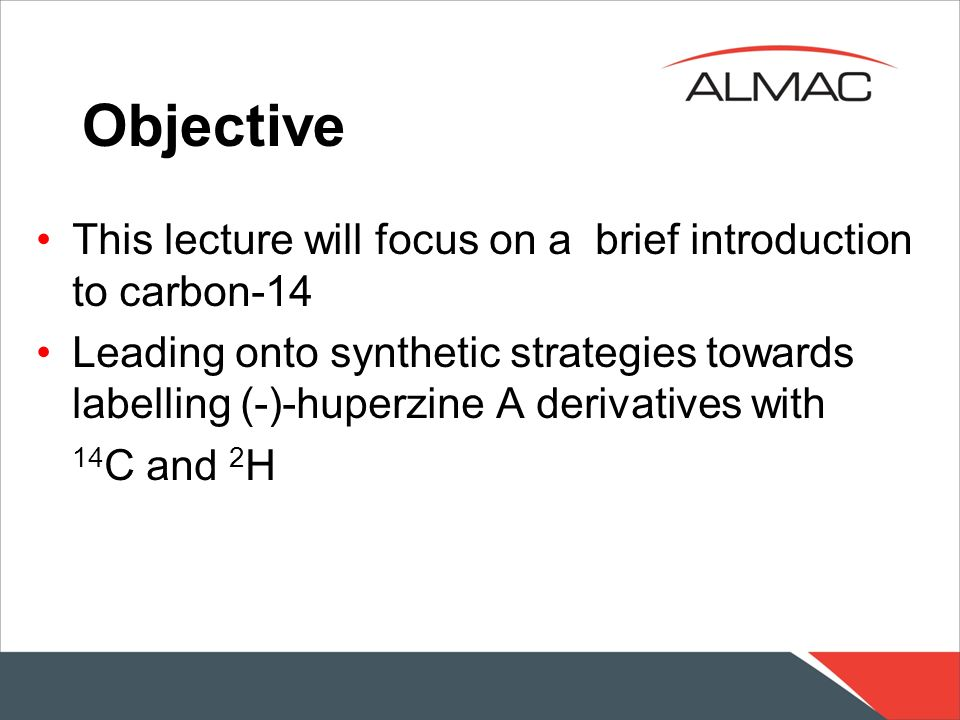 Objective This lecture will focus on a brief introduction to carbon-14 Leading onto synthetic strategies towards labelling (-)-huperzine A derivatives