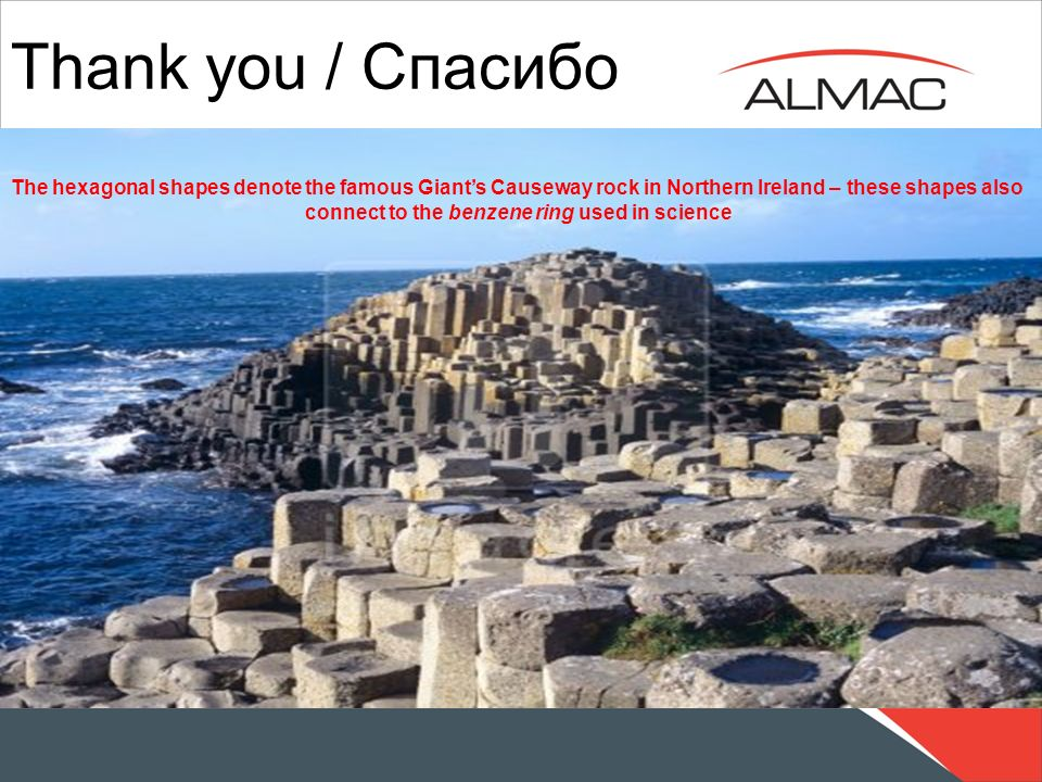 Thank you / Спасибо The hexagonal shapes denote the famous Giants Causeway rock in Northern Ireland – these shapes also connect to the benzene ring us