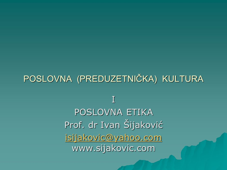 POSLOVNA (PREDUZETNIČKA) KULTURA I POSLOVNA ETIKA Prof. dr Ivan Šijaković isijakovic@yahoo.com isijakovic@yahoo.com www.sijakovic.com isijakovic@yahoo