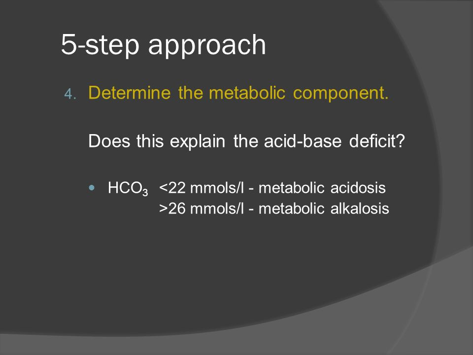 5-step approach 4. Determine the metabolic component. Does this explain the acid-base deficit? HCO 3 <22 mmols/l - metabolic acidosis >26 mmols/l - me