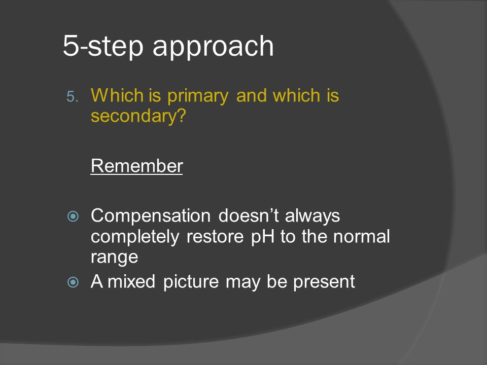 5-step approach 5. Which is primary and which is secondary? Remember Compensation doesnt always completely restore pH to the normal range A mixed pict