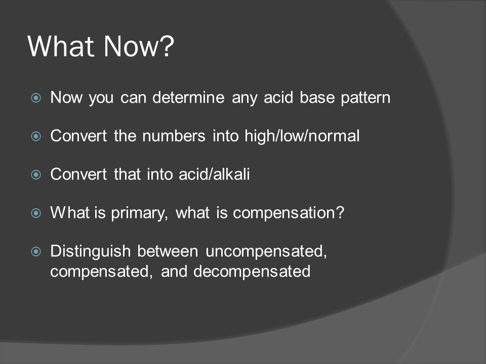 What Now? Now you can determine any acid base pattern Convert the numbers into high/low/normal Convert that into acid/alkali What is primary, what is
